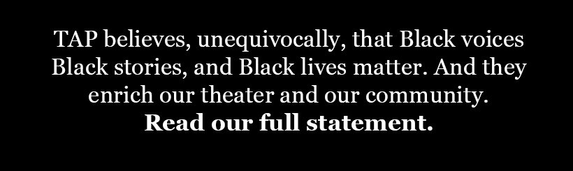 TAP stands with Black voices, Black stories, Black lives.